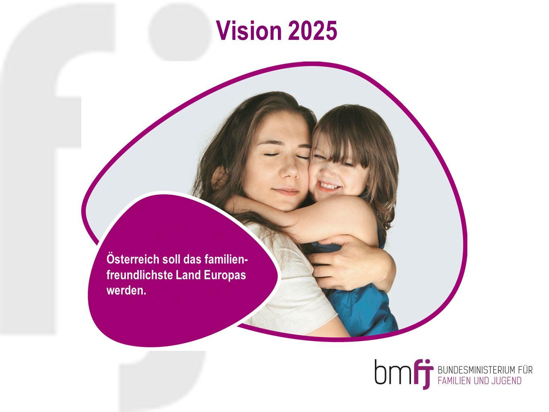 Vision 2025 Österreich soll das familien- freundlichste Land Europas werden.