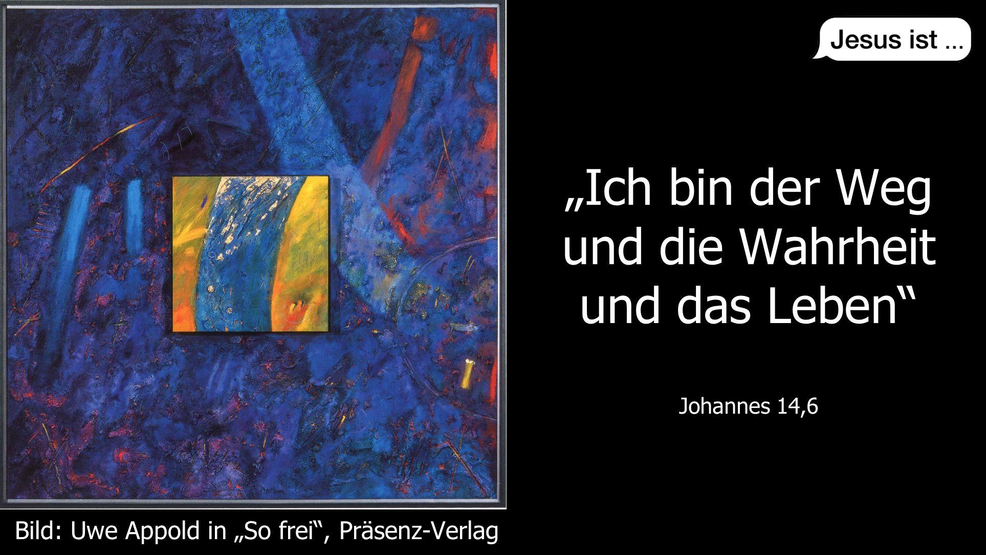 """"""" Johannes 14,6 """"Ich bin der Weg und die Wahrheit und das Leben Johannes 14,6 Bild: Uwe Appold in """"So frei , Präsenz-Verlag"""