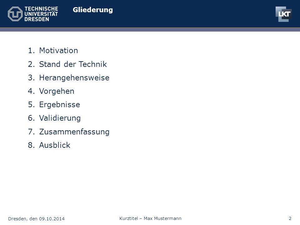 Dresden, den 09.10.2014 Kurztitel – Max Mustermann2 Gliederung 1.Motivation 2.Stand der Technik 3.Herangehensweise 4.Vorgehen 5.Ergebnisse 6.Validierung 7.Zusammenfassung 8.Ausblick
