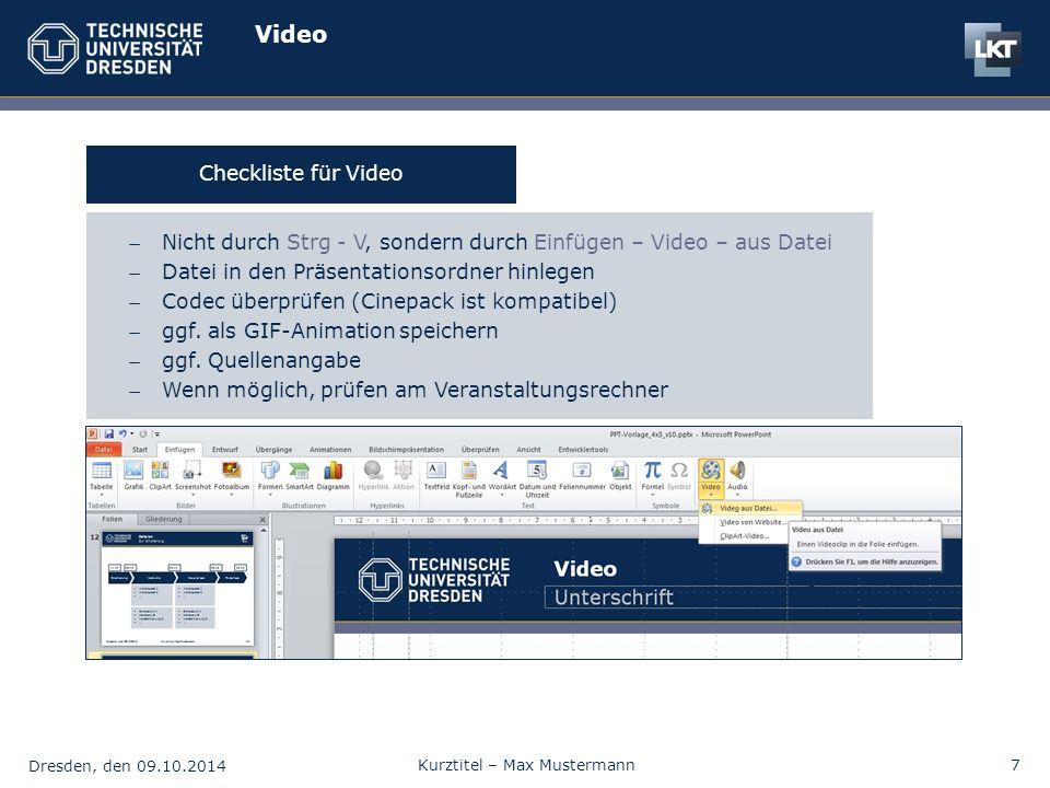 Dresden, den 09.10.2014 Kurztitel – Max Mustermann7 Video Nicht durch Strg - V, sondern durch Einfügen – Video – aus Datei Datei in den Präsentationsordner hinlegen Codec überprüfen (Cinepack ist kompatibel) ggf.