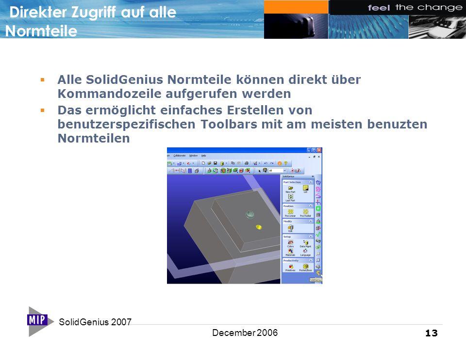 SolidGenius 2007 13 December 2006 Direkter Zugriff auf alle Normteile  Alle SolidGenius Normteile können direkt über Kommandozeile aufgerufen werden  Das ermöglicht einfaches Erstellen von benutzerspezifischen Toolbars mit am meisten benuzten Normteilen