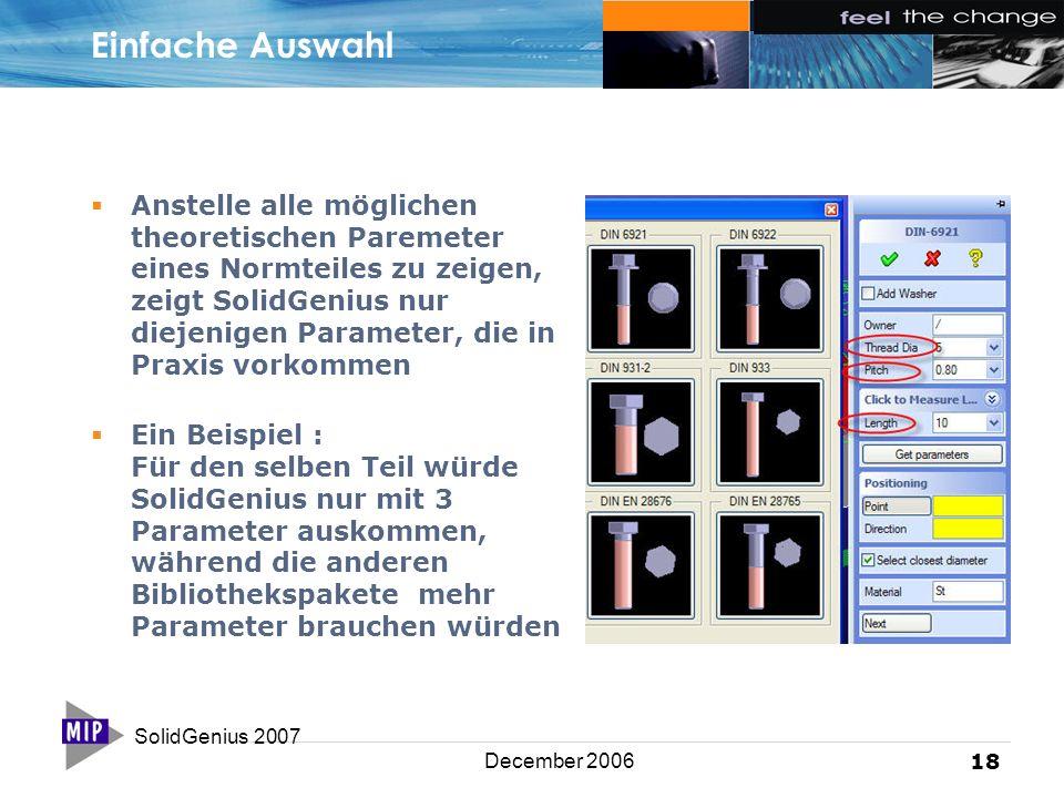 SolidGenius 2007 18 December 2006 Einfache Auswahl  Anstelle alle möglichen theoretischen Paremeter eines Normteiles zu zeigen, zeigt SolidGenius nur