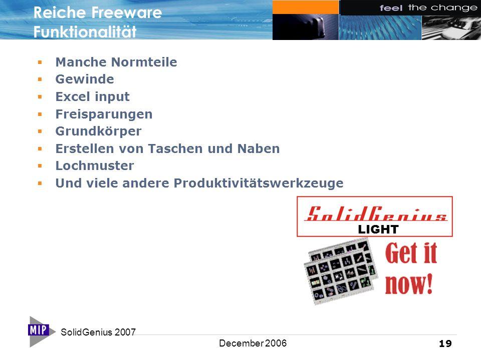 SolidGenius 2007 19 December 2006 Reiche Freeware Funktionalität  Manche Normteile  Gewinde  Excel input  Freisparungen  Grundkörper  Erstellen von Taschen und Naben  Lochmuster  Und viele andere Produktivitätswerkzeuge LIGHT
