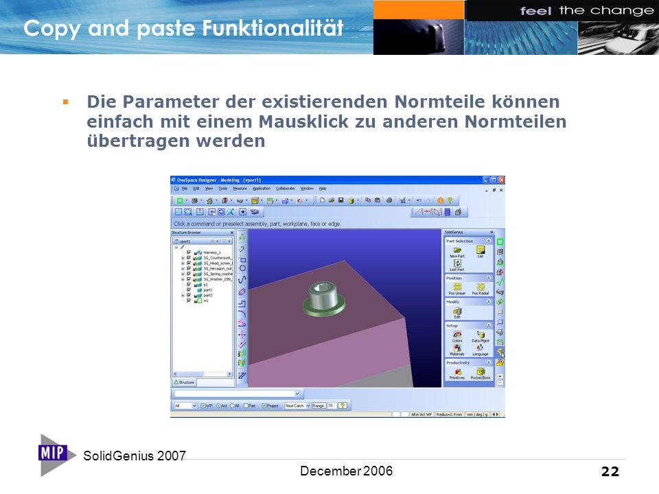 SolidGenius 2007 22 December 2006 Copy and paste Funktionalität  Die Parameter der existierenden Normteile können einfach mit einem Mausklick zu anderen Normteilen übertragen werden