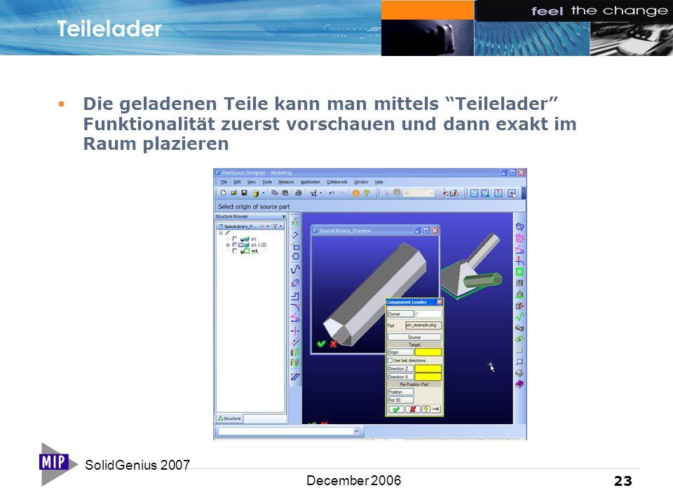 SolidGenius 2007 23 December 2006 Teilelader  Die geladenen Teile kann man mittels Teilelader Funktionalität zuerst vorschauen und dann exakt im Raum plazieren