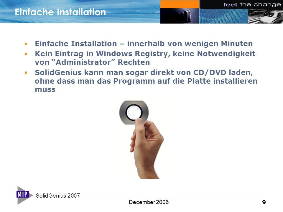 SolidGenius 2007 9 December 2006 Einfache Installation  Einfache Installation – innerhalb von wenigen Minuten  Kein Eintrag in Windows Registry, keine Notwendigkeit von Administrator Rechten  SolidGenius kann man sogar direkt von CD/DVD laden, ohne dass man das Programm auf die Platte installieren muss