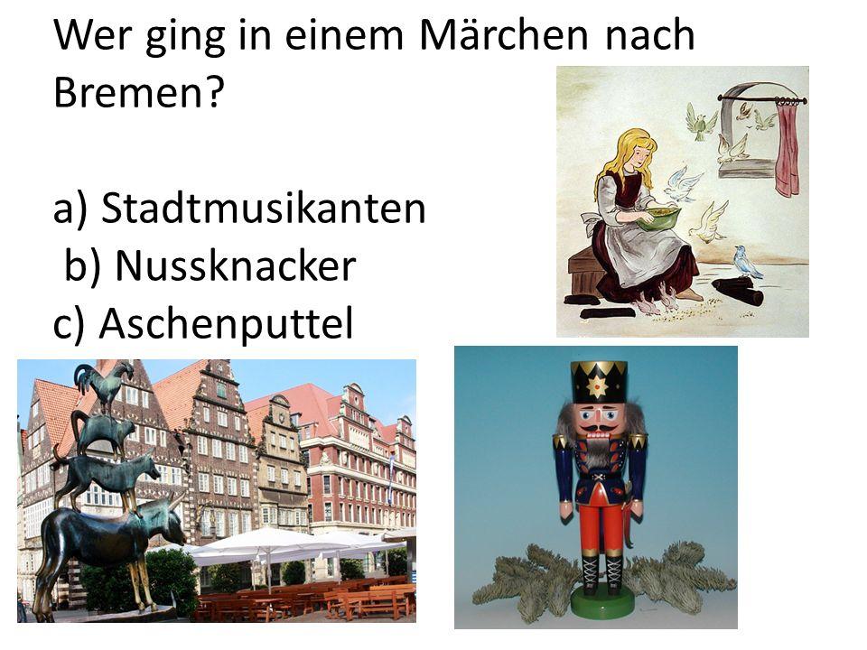 Wer ging in einem Märchen nach Bremen? a) Stadtmusikanten b) Nussknacker c) Aschenputtel