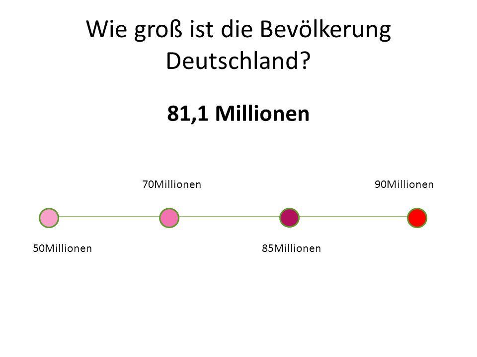 Wie groß ist die Bevölkerung Deutschland? 81,1 Millionen 50Millionen 70Millionen 85Millionen 90Millionen
