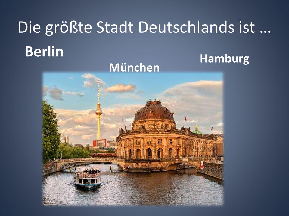 Die größte Stadt Deutschlands ist … Berlin München Hamburg