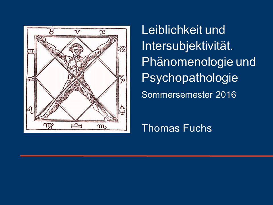 Thomas Fuchs Universität Heidelberg Leiblichkeit und Intersubjektivität. Phänomenologie und Psychopathologie Sommersemester 2016