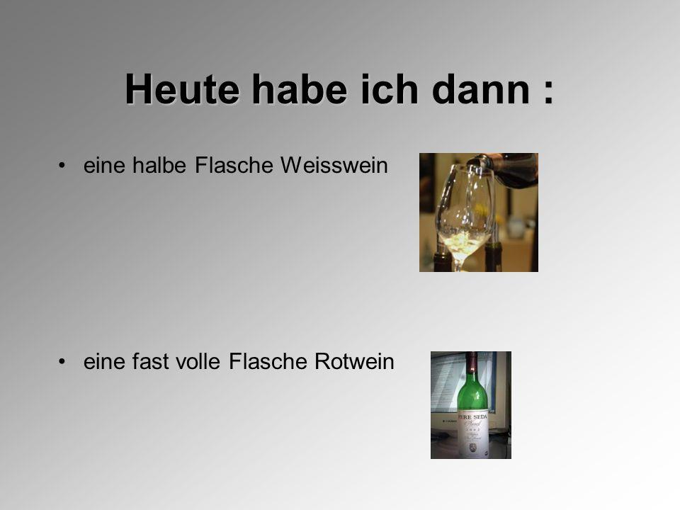Heute habe ich dann : eine halbe Flasche Weisswein eine fast volle Flasche Rotwein