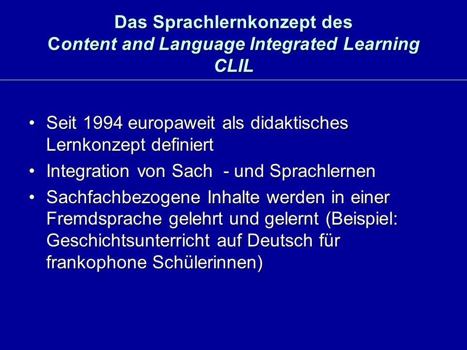 Das Sprachlernkonzept des Content and Language Integrated Learning CLIL Seit 1994 europaweit als didaktisches Lernkonzept definiertSeit 1994 europaweit als didaktisches Lernkonzept definiert Integration von Sach - und SprachlernenIntegration von Sach - und Sprachlernen Sachfachbezogene Inhalte werden in einer Fremdsprache gelehrt und gelernt (Beispiel: Geschichtsunterricht auf Deutsch für frankophone Schülerinnen)Sachfachbezogene Inhalte werden in einer Fremdsprache gelehrt und gelernt (Beispiel: Geschichtsunterricht auf Deutsch für frankophone Schülerinnen)