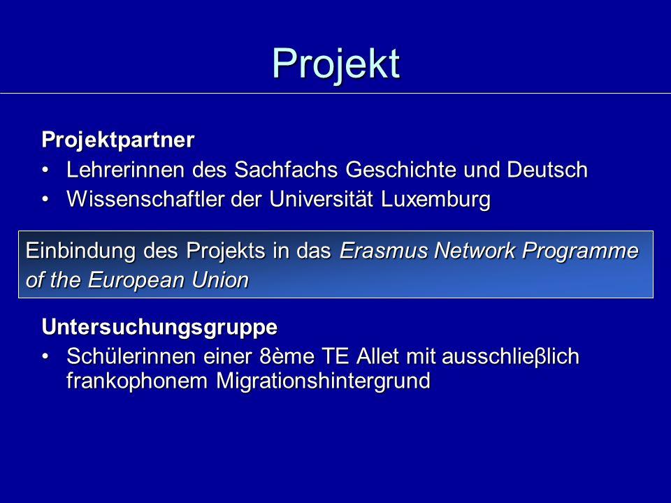 Projekt Projektpartner Lehrerinnen des Sachfachs Geschichte und DeutschLehrerinnen des Sachfachs Geschichte und Deutsch Wissenschaftler der Universität LuxemburgWissenschaftler der Universität LuxemburgUntersuchungsgruppe Schülerinnen einer 8ème TE Allet mit ausschlieβlich frankophonem MigrationshintergrundSchülerinnen einer 8ème TE Allet mit ausschlieβlich frankophonem Migrationshintergrund Einbindung des Projekts in das Erasmus Network Programme of the European Union