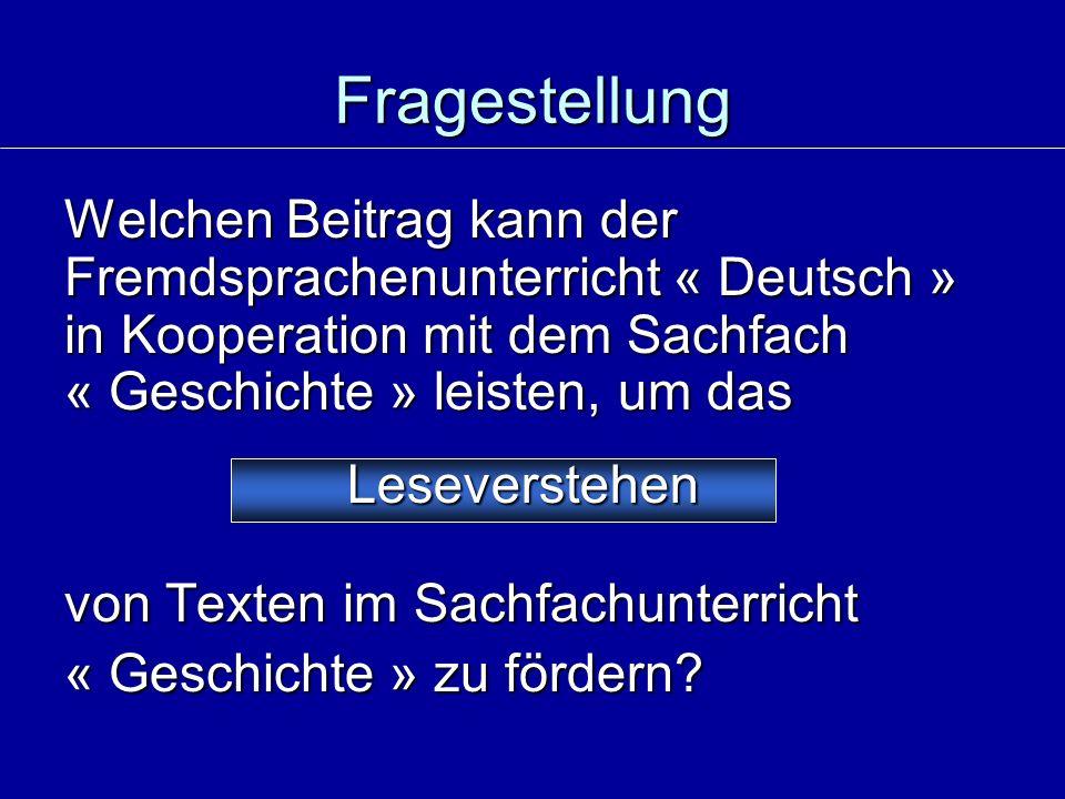 Fragestellung Welchen Beitrag kann der Fremdsprachenunterricht « Deutsch » in Kooperation mit dem Sachfach « Geschichte » leisten, um das von Texten im Sachfachunterricht « Geschichte » zu fördern.