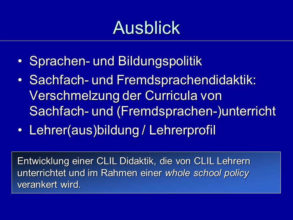 Ausblick Sprachen- und BildungspolitikSprachen- und Bildungspolitik Sachfach- und Fremdsprachendidaktik: Verschmelzung der Curricula von Sachfach- und (Fremdsprachen-)unterrichtSachfach- und Fremdsprachendidaktik: Verschmelzung der Curricula von Sachfach- und (Fremdsprachen-)unterricht Lehrer(aus)bildung / LehrerprofilLehrer(aus)bildung / Lehrerprofil Entwicklung einer CLIL Didaktik, die von CLIL Lehrern unterrichtet und im Rahmen einer whole school policy verankert wird.