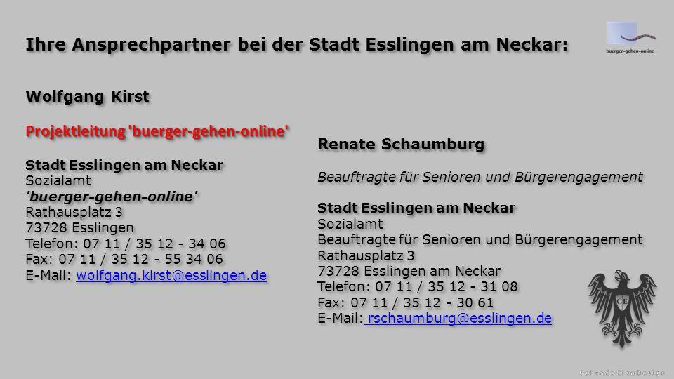 Projektleitung buerger-gehen-online Wolfgang Kirst Projektleitung buerger-gehen-online Stadt Esslingen am Neckar Sozialamt buerger-gehen-online Rathausplatz 3 73728 Esslingen Telefon: 07 11 / 35 12 - 34 06 Fax: 07 11 / 35 12 - 55 34 06 E-Mail: wolfgang.kirst@esslingen.dewolfgang.kirst@esslingen.de Projektleitung buerger-gehen-online Wolfgang Kirst Projektleitung buerger-gehen-online Stadt Esslingen am Neckar Sozialamt buerger-gehen-online Rathausplatz 3 73728 Esslingen Telefon: 07 11 / 35 12 - 34 06 Fax: 07 11 / 35 12 - 55 34 06 E-Mail: wolfgang.kirst@esslingen.dewolfgang.kirst@esslingen.de Renate Schaumburg Beauftragte für Senioren und Bürgerengagement Stadt Esslingen am Neckar Sozialamt Beauftragte für Senioren und Bürgerengagement Rathausplatz 3 73728 Esslingen am Neckar Telefon: 07 11 / 35 12 - 31 08 Fax: 07 11 / 35 12 - 30 61 E-Mail: rschaumburg@esslingen.de rschaumburg@esslingen.de Renate Schaumburg Beauftragte für Senioren und Bürgerengagement Stadt Esslingen am Neckar Sozialamt Beauftragte für Senioren und Bürgerengagement Rathausplatz 3 73728 Esslingen am Neckar Telefon: 07 11 / 35 12 - 31 08 Fax: 07 11 / 35 12 - 30 61 E-Mail: rschaumburg@esslingen.de rschaumburg@esslingen.de Ihre Ansprechpartner bei der Stadt Esslingen am Neckar: