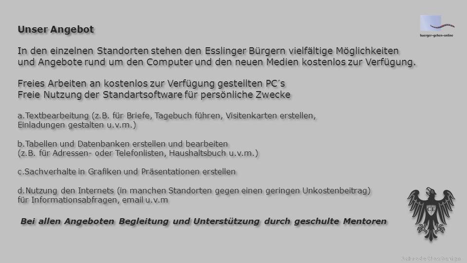 Unser Angebot In den einzelnen Standorten stehen den Esslinger Bürgern vielfältige Möglichkeiten und Angebote rund um den Computer und den neuen Medien kostenlos zur Verfügung.