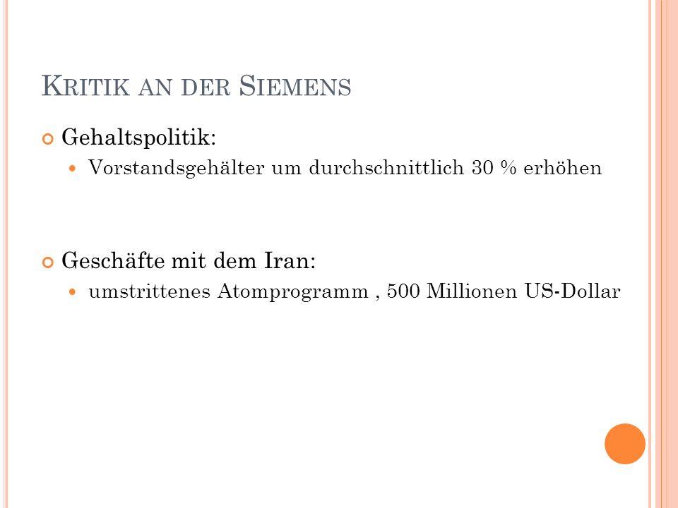 K RITIK AN DER S IEMENS Gehaltspolitik: Vorstandsgehälter um durchschnittlich 30 % erhöhen Geschäfte mit dem Iran: umstrittenes Atomprogramm, 500 Millionen US-Dollar