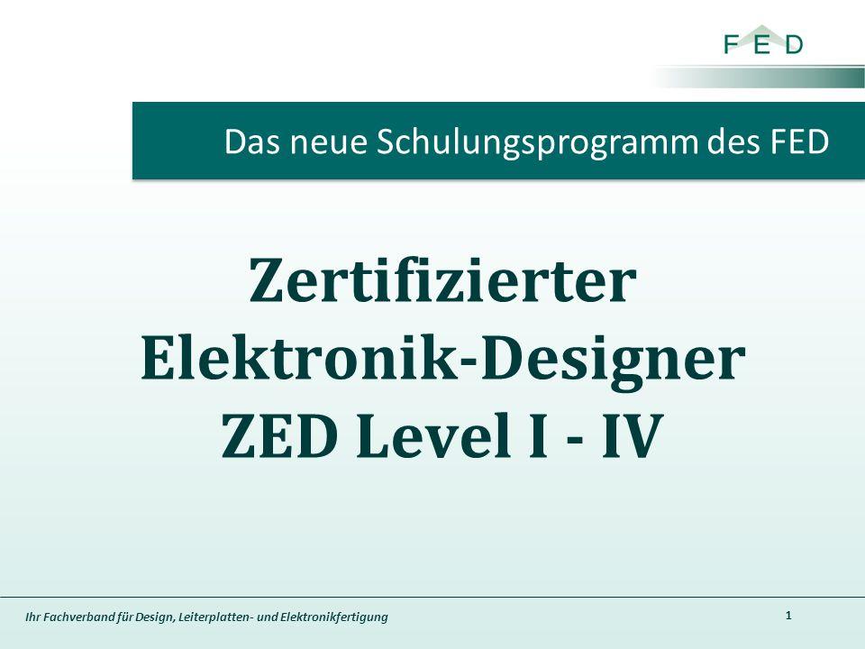 Ihr Fachverband für Design, Leiterplatten- und Elektronikfertigung Zertifizierter Elektronik-Designer ZED Level I - IV 1 Das neue Schulungsprogramm des FED