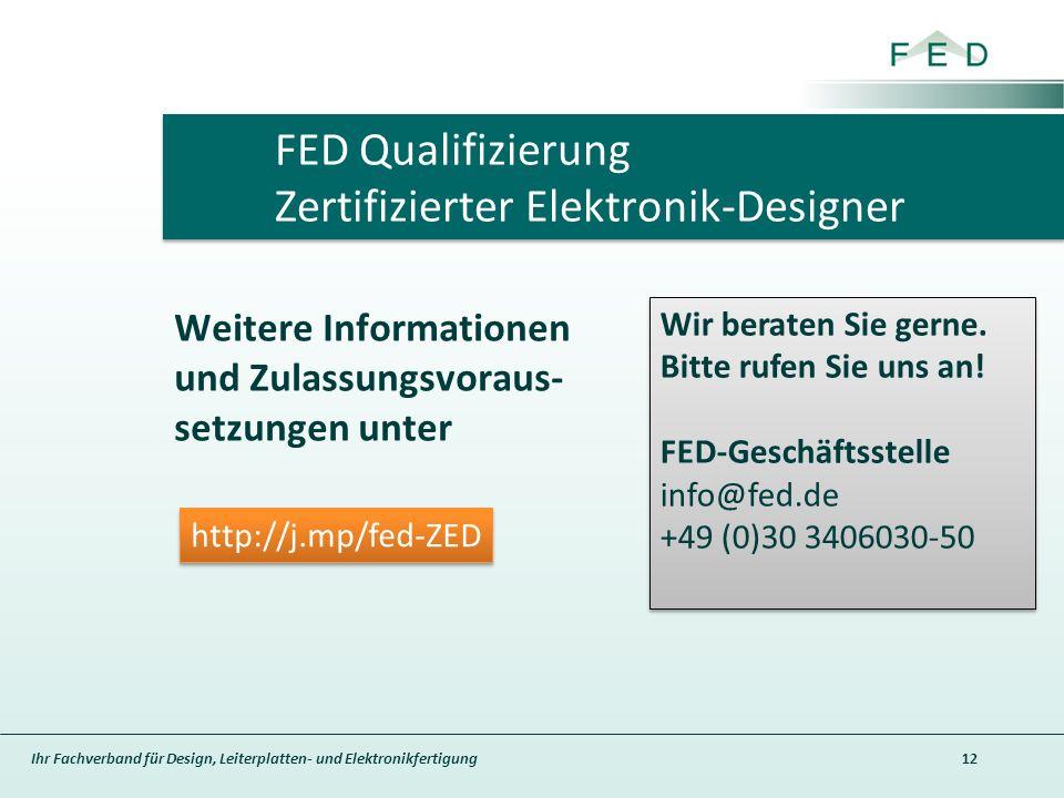 Ihr Fachverband für Design, Leiterplatten- und Elektronikfertigung Weitere Informationen und Zulassungsvoraus- setzungen unter 12 FED Qualifizierung Zertifizierter Elektronik-Designer Wir beraten Sie gerne.