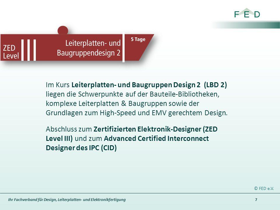 Ihr Fachverband für Design, Leiterplatten- und Elektronikfertigung 7 © FED e.V. Im Kurs Leiterplatten- und Baugruppen Design 2 (LBD 2) liegen die Schw