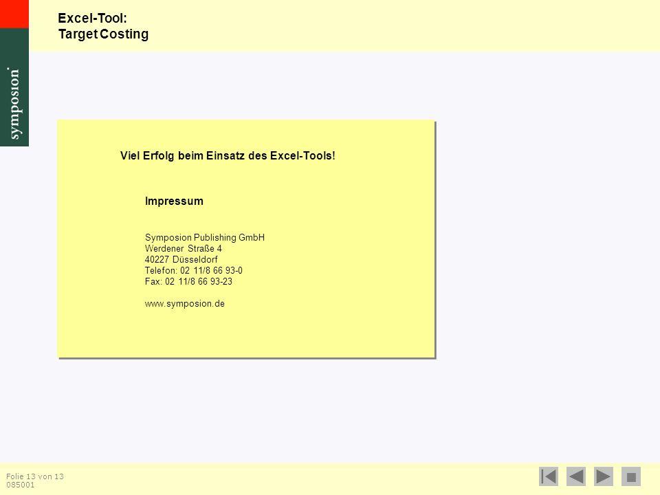 Excel-Tool: Target Costing  Folie 13 von 13 085001 Impressum Symposion Publishing GmbH Werdener Straße 4 40227 Düsseldorf Telefon: 02 11/8 66 93-0 Fax: 02 11/8 66 93-23 www.symposion.de Viel Erfolg beim Einsatz des Excel-Tools!