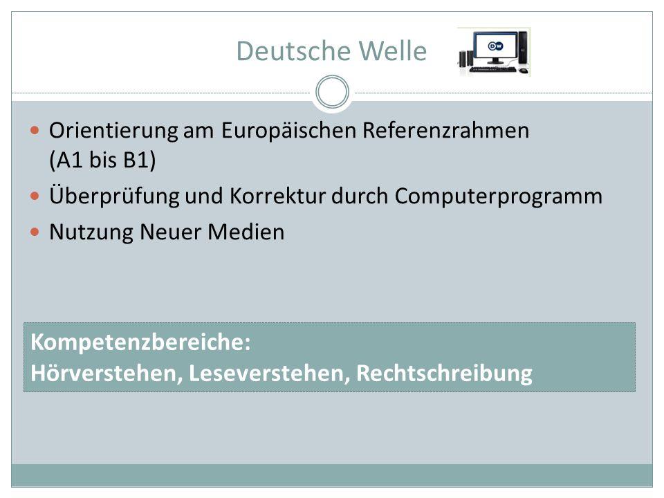 Deutsche Welle Orientierung am Europäischen Referenzrahmen (A1 bis B1) Überprüfung und Korrektur durch Computerprogramm Nutzung Neuer Medien Kompetenzbereiche: Hörverstehen, Leseverstehen, Rechtschreibung