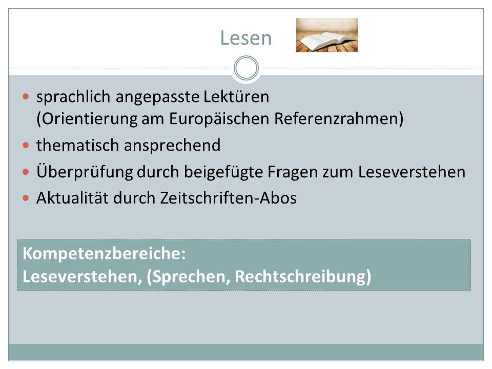 Lesen sprachlich angepasste Lektüren (Orientierung am Europäischen Referenzrahmen) thematisch ansprechend Überprüfung durch beigefügte Fragen zum Leseverstehen Aktualität durch Zeitschriften-Abos Kompetenzbereiche: Leseverstehen, (Sprechen, Rechtschreibung)