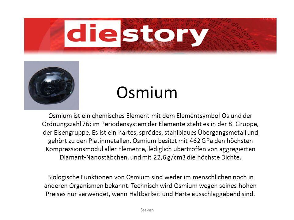 Osmium Osmium ist ein chemisches Element mit dem Elementsymbol Os und der Ordnungszahl 76; im Periodensystem der Elemente steht es in der 8. Gruppe, d