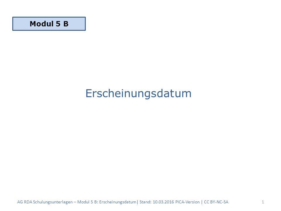 Erscheinungsdatum AG RDA Schulungsunterlagen – Modul 5 B: Erscheinungsdatum| Stand: 10.03.2016 PICA-Version | CC BY-NC-SA1 Modul 5 B