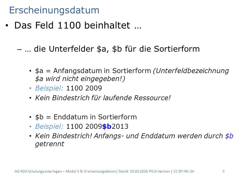 Erscheinungsdatum Das Feld 1100 beinhaltet … – … die Unterfelder $a, $b für die Sortierform $a = Anfangsdatum in Sortierform (Unterfeldbezeichnung $a wird nicht eingegeben!) Beispiel: 1100 2009 Kein Bindestrich für laufende Ressource.