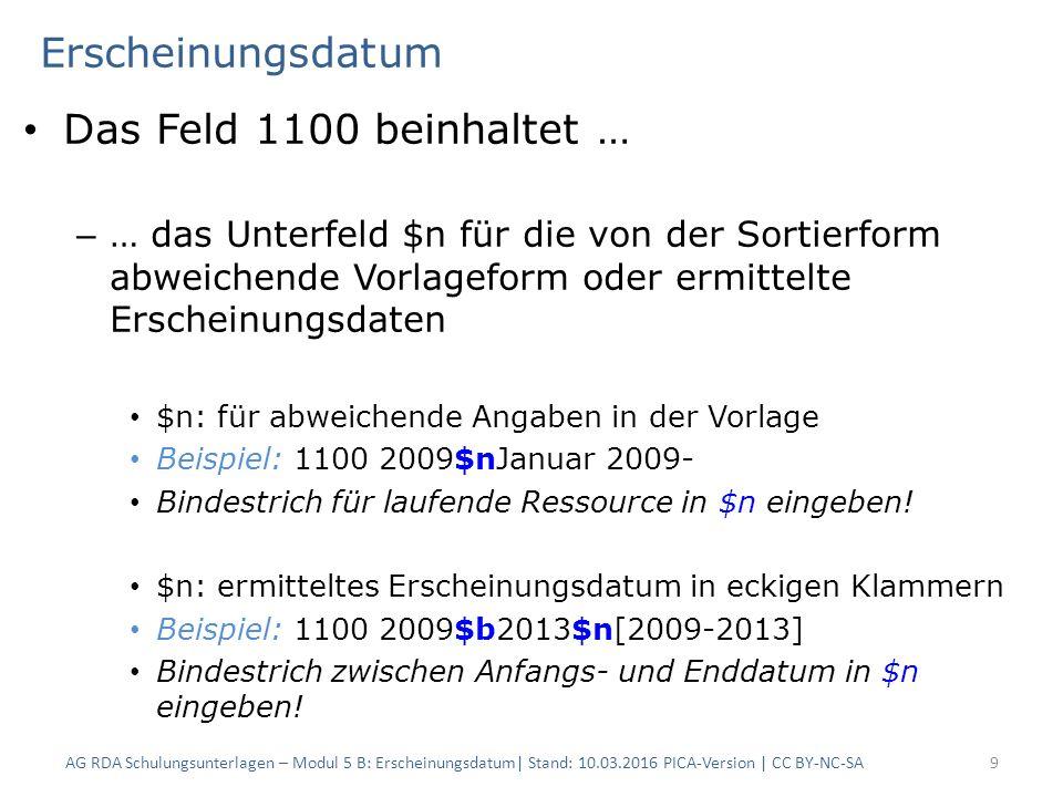Erscheinungsdatum Das Feld 1100 beinhaltet … – … das Unterfeld $n für die von der Sortierform abweichende Vorlageform oder ermittelte Erscheinungsdaten $n: für abweichende Angaben in der Vorlage Beispiel: 1100 2009$nJanuar 2009- Bindestrich für laufende Ressource in $n eingeben.
