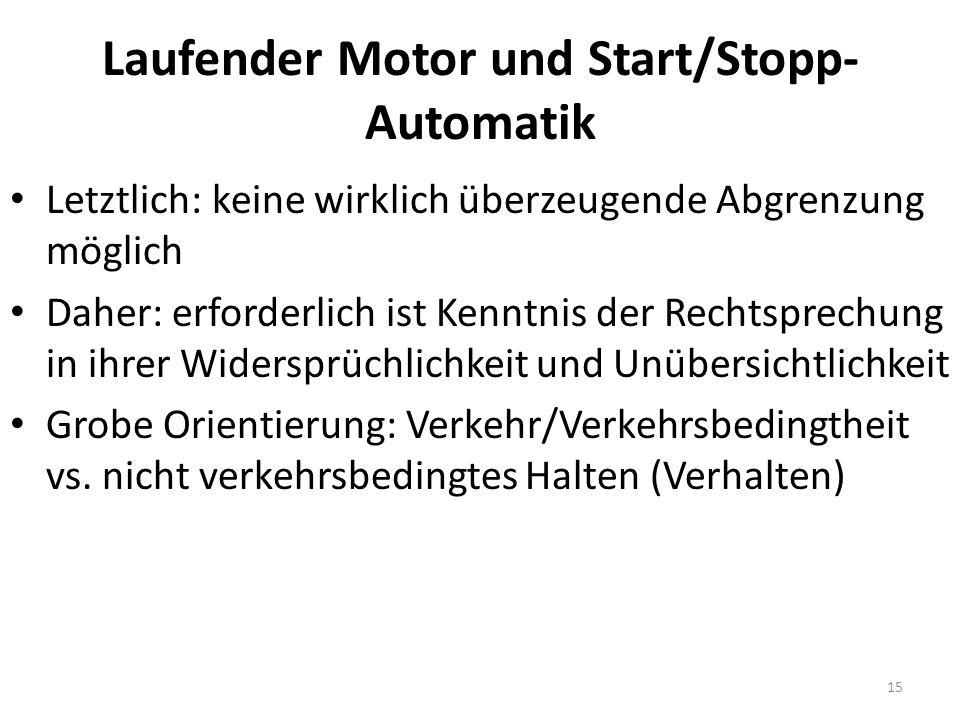 Laufender Motor und Start/Stopp- Automatik Letztlich: keine wirklich überzeugende Abgrenzung möglich Daher: erforderlich ist Kenntnis der Rechtsprechung in ihrer Widersprüchlichkeit und Unübersichtlichkeit Grobe Orientierung: Verkehr/Verkehrsbedingtheit vs.