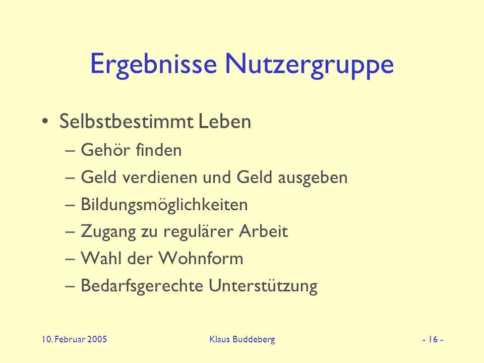 10. Februar 2005Klaus Buddeberg- 16 - Ergebnisse Nutzergruppe Selbstbestimmt Leben –Gehör finden –Geld verdienen und Geld ausgeben –Bildungsmöglichkei