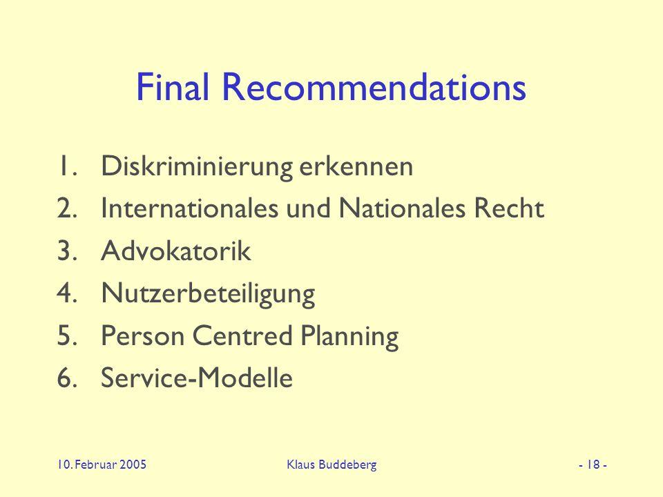 10. Februar 2005Klaus Buddeberg- 18 - Final Recommendations 1.Diskriminierung erkennen 2.Internationales und Nationales Recht 3.Advokatorik 4.Nutzerbe