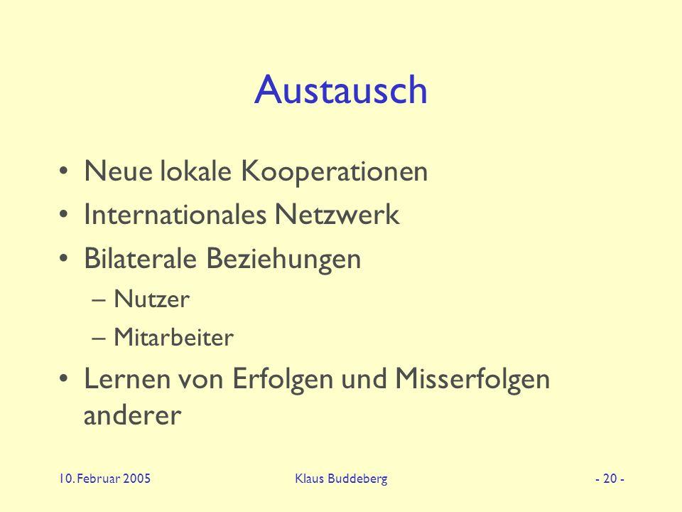 10. Februar 2005Klaus Buddeberg- 20 - Austausch Neue lokale Kooperationen Internationales Netzwerk Bilaterale Beziehungen –Nutzer –Mitarbeiter Lernen