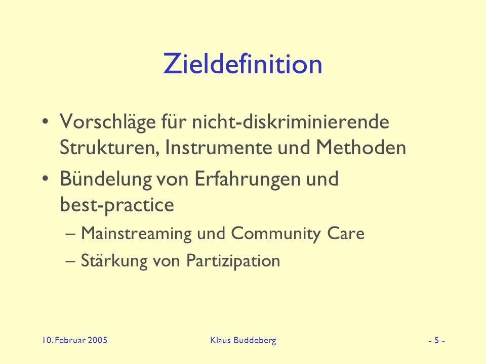 10. Februar 2005Klaus Buddeberg- 5 - Zieldefinition Vorschläge für nicht-diskriminierende Strukturen, Instrumente und Methoden Bündelung von Erfahrung