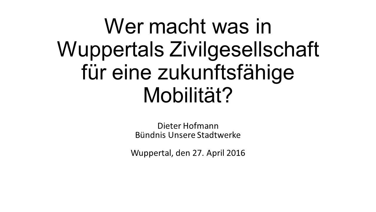 Wer macht was in Wuppertals Zivilgesellschaft für eine zukunftsfähige Mobilität? Dieter Hofmann Bündnis Unsere Stadtwerke Wuppertal, den 27. April 201