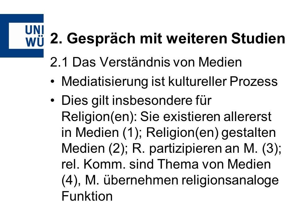 2. Gespräch mit weiteren Studien 2.1 Das Verständnis von Medien Mediatisierung ist kultureller Prozess Dies gilt insbesondere für Religion(en): Sie ex