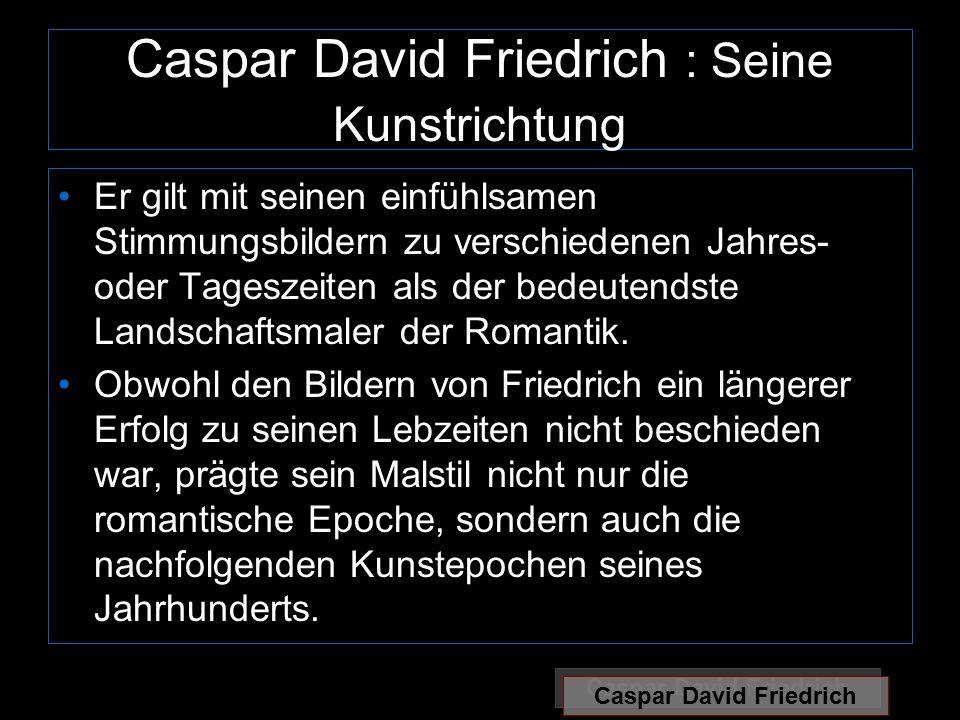 Caspar David Friedrich : Seine Kunstrichtung Er gilt mit seinen einfühlsamen Stimmungsbildern zu verschiedenen Jahres- oder Tageszeiten als der bedeutendste Landschaftsmaler der Romantik.