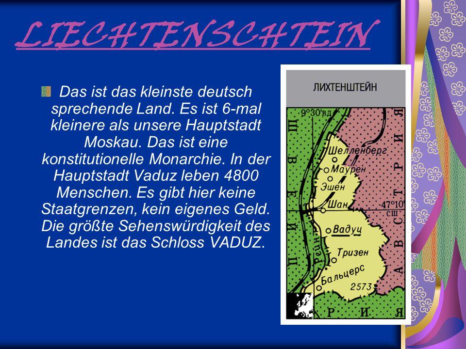 LIECHTENSCHTEIN Das ist das kleinste deutsch sprechende Land. Es ist 6-mal kleinere als unsere Hauptstadt Moskau. Das ist eine konstitutionelle Monarc