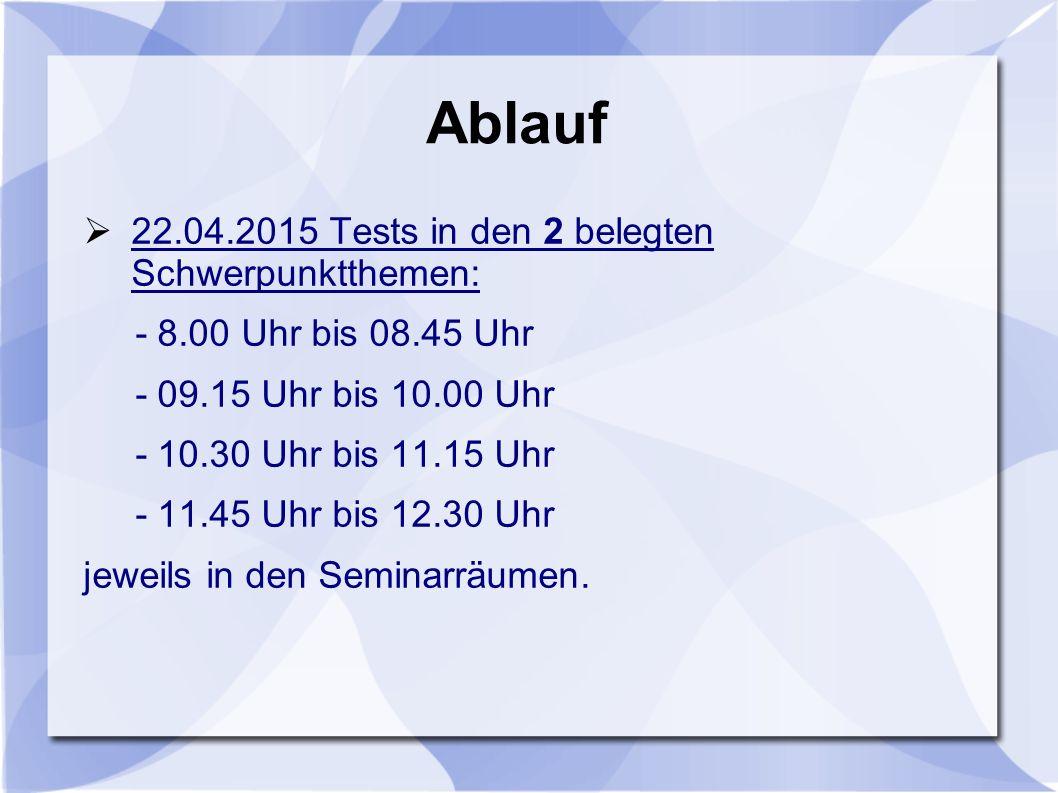 Ablauf  22.04.2015 Tests in den 2 belegten Schwerpunktthemen: - 8.00 Uhr bis 08.45 Uhr - 09.15 Uhr bis 10.00 Uhr - 10.30 Uhr bis 11.15 Uhr - 11.45 Uh