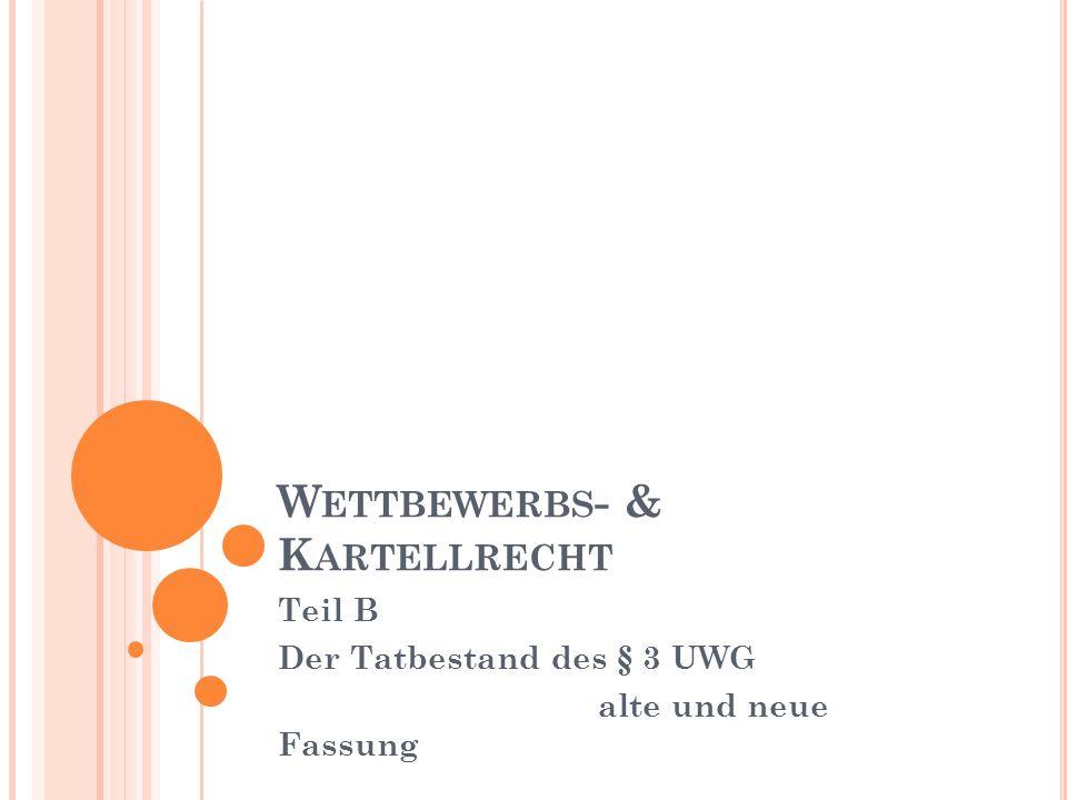 W ETTBEWERBS - & K ARTELLRECHT Teil B Der Tatbestand des § 3 UWG alte und neue Fassung