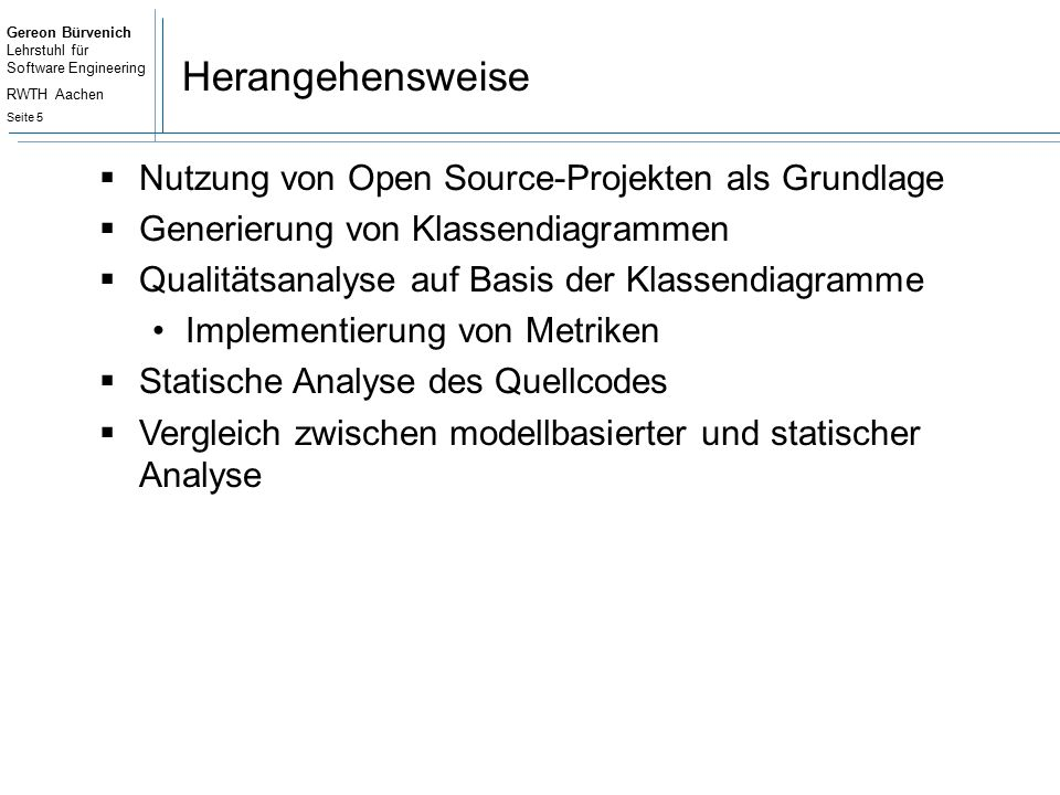 Gereon Bürvenich Lehrstuhl für Software Engineering RWTH Aachen Seite 16 Statische Code-Analyse – Ergebnis (jUnit) Class name DITNOCLCOMWMC ActiveTestSuite 20010 RepeatedTest 3502 TestDecorator 2304 TestSetup 3004 Assert 10096 AssertionFailedError 4104 ComparisonCompactor 100,5144 ComparisionFailure 500,3334 JUnit4TestAdapter 100,62511 JUnit4TestAdapterCache 3003 … Average 1,8940,5780,17620,684