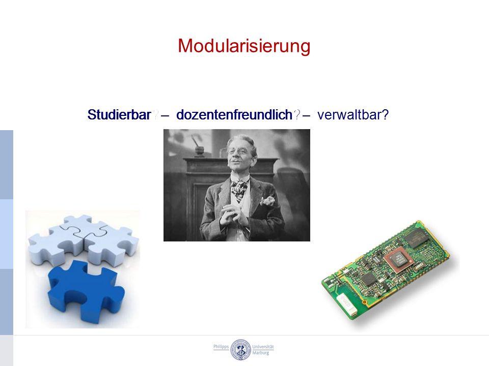 Studierbar? Modularisierung Studierbar? – dozentenfreundlich? Studierbar? – dozentenfreundlich? – verwaltbar?
