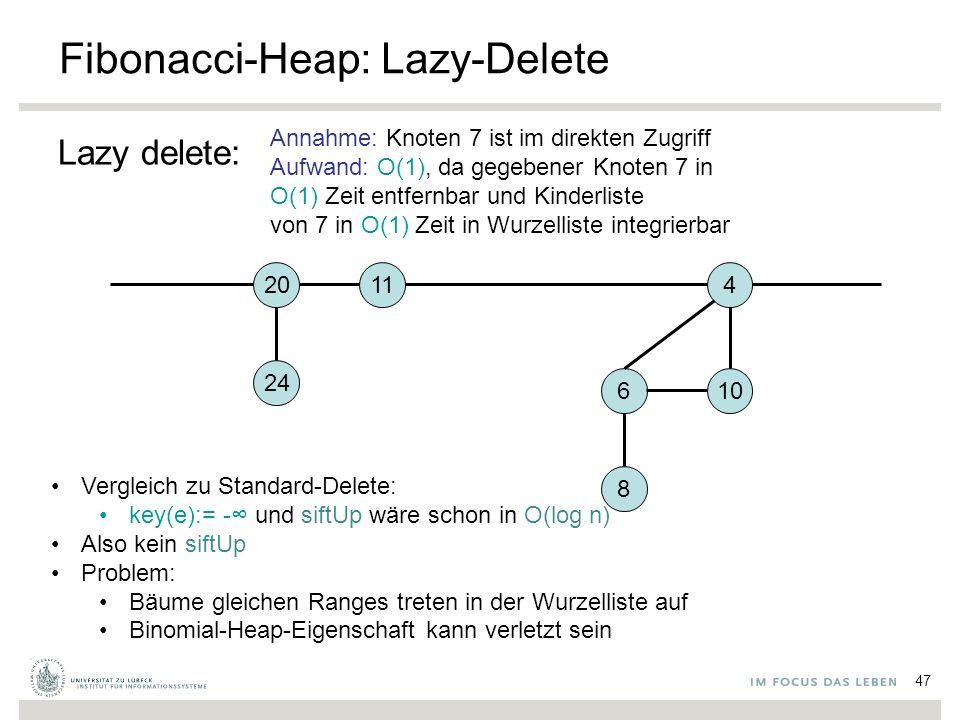 47 Fibonacci-Heap: Lazy-Delete Lazy delete: 4 106 8 Annahme: Knoten 7 ist im direkten Zugriff Aufwand: O(1), da gegebener Knoten 7 in O(1) Zeit entfernbar und Kinderliste von 7 in O(1) Zeit in Wurzelliste integrierbar 1120 24 Vergleich zu Standard-Delete: key(e):= -∞ und siftUp wäre schon in O(log n) Also kein siftUp Problem: Bäume gleichen Ranges treten in der Wurzelliste auf Binomial-Heap-Eigenschaft kann verletzt sein