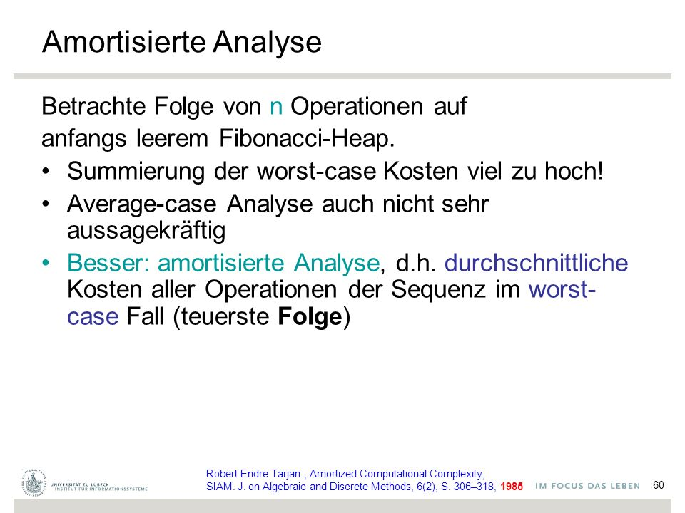 60 Amortisierte Analyse Betrachte Folge von n Operationen auf anfangs leerem Fibonacci-Heap. Summierung der worst-case Kosten viel zu hoch! Average-ca