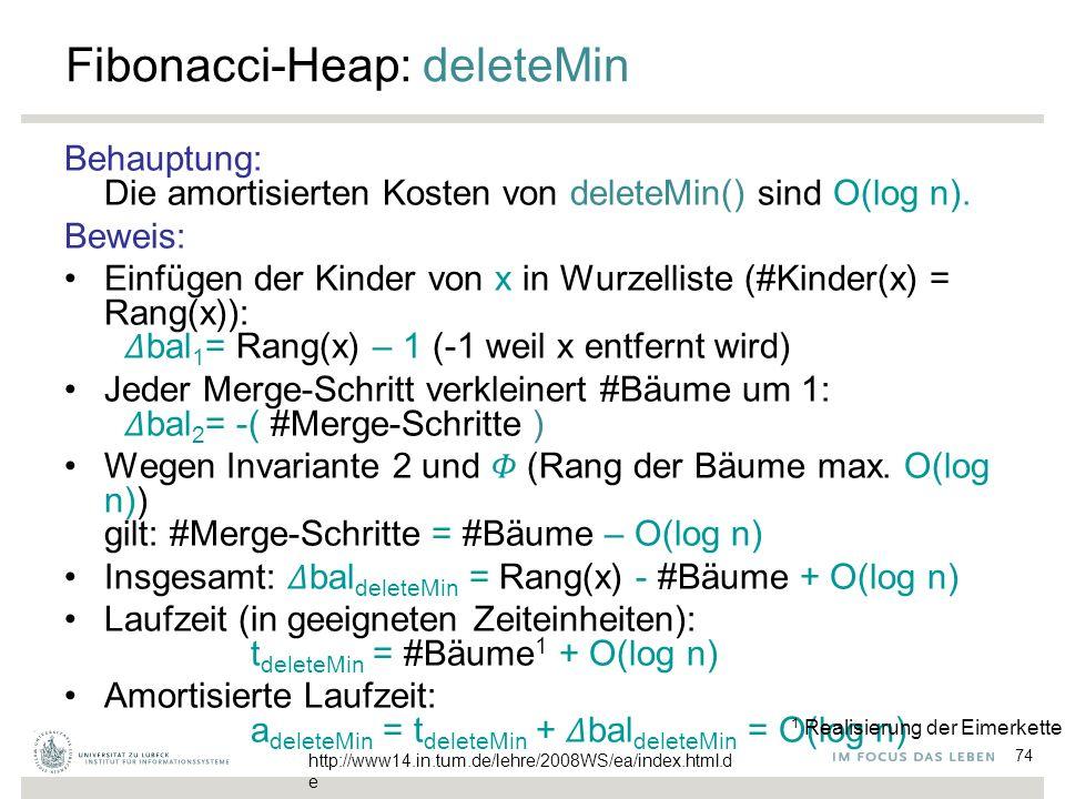 74 Fibonacci-Heap: deleteMin Behauptung: Die amortisierten Kosten von deleteMin() sind O(log n). Beweis: Einfügen der Kinder von x in Wurzelliste (#Ki