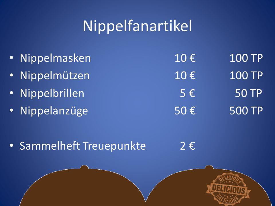 Nippelfanartikel Nippelmasken10 €100 TP Nippelmützen10 €100 TP Nippelbrillen 5 € 50 TP Nippelanzüge50 €500 TP Sammelheft Treuepunkte 2 €