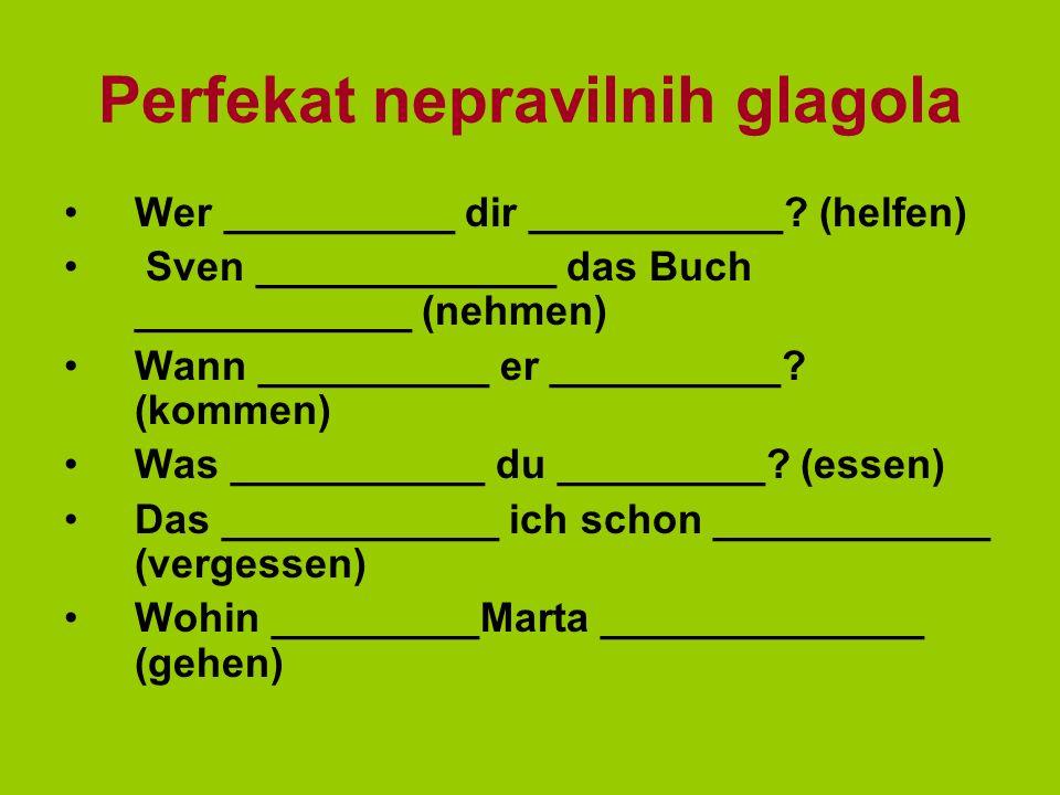Perfekat nepravilnih glagola Wer __________ dir ___________.